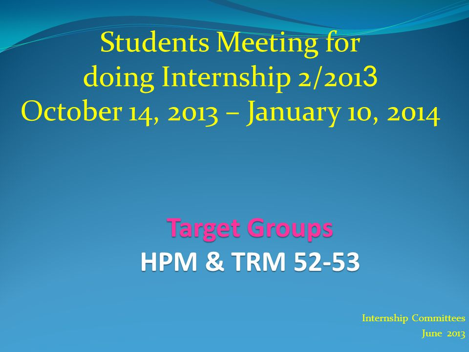 Internship Committees June 2013 Students Meeting for doing Internship 2/2013 October 14, 2013 – January 10, 2014 Target Groups HPM & TRM 52-53