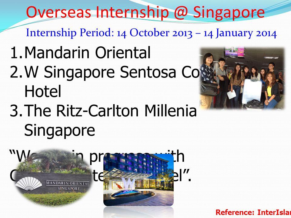 Overseas Internship @ Singapore Internship Period: 14 October 2013 – 14 January 2014 1.Mandarin Oriental 2.W Singapore Sentosa Cove Hotel 3.The Ritz-C