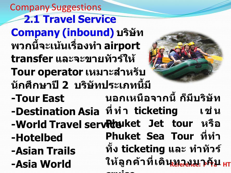 Company Suggestions 2.1 Travel Service Company (inbound) บริษัท พวกนี้จะเน้นเรื่องทำ airport transfer และจะขายทัวร์ให้ Tour operator เหมาะสำหรับ นักศึ