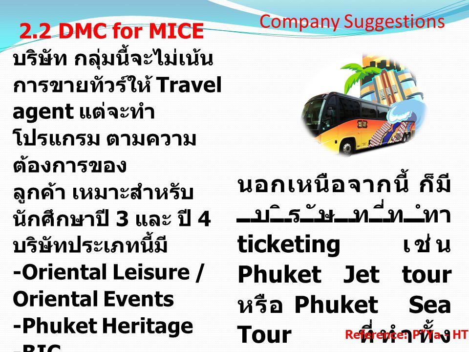 2.2 DMC for MICE บริษัท กลุ่มนี้จะไม่เน้น การขายทัวร์ให้ Travel agent แต่จะทำ โปรแกรม ตามความ ต้องการของ ลูกค้า เหมาะสำหรับ นักศึกษาปี 3 และ ปี 4 บริษ