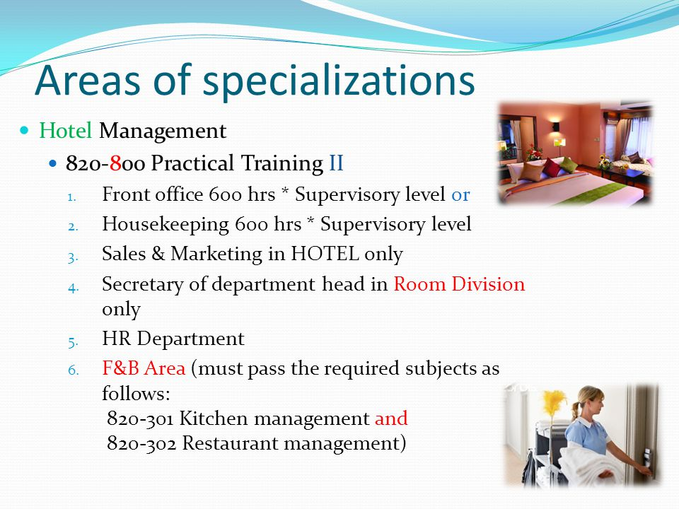 Areas of specializations Hotel Management 820-800 Practical Training II 1. Front office 600 hrs * Supervisory level or 2. Housekeeping 600 hrs * Super