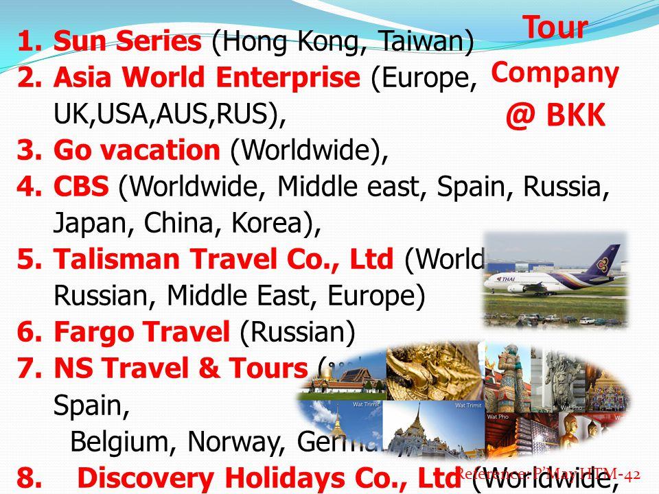 Tour Company @ BKK 1. Sun Series (Hong Kong, Taiwan) 2. Asia World Enterprise (Europe, UK,USA,AUS,RUS), 3. Go vacation (Worldwide), 4. CBS (Worldwide,