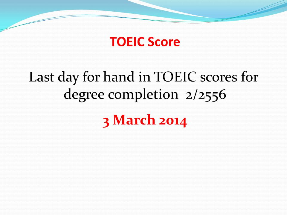 TOEIC Score Last day for hand in TOEIC scores for degree completion 2/2556 3 March 2014