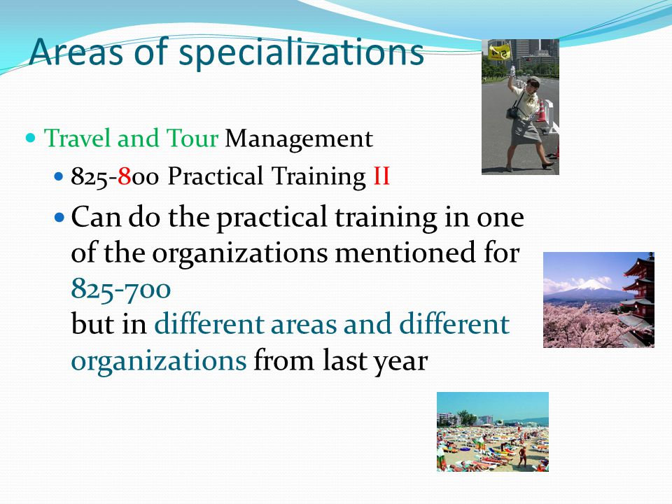 Areas of specializations Travel and Tour Management 825-800 Practical Training II Can do the practical training in one of the organizations mentioned