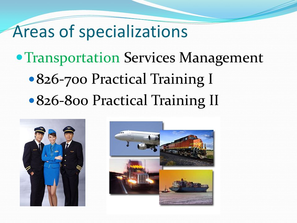 Areas of specializations Transportation Services Management 826-800 Practical Training II Can do the practical training in one of the organizations mentioned for 826-700 but in different areas or different organizations from last year