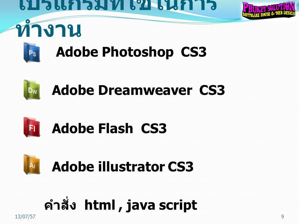 โปรแกรมที่ใช้ในการ ทำงาน Adobe Photoshop CS3 Adobe Dreamweaver CS3 Adobe Flash CS3 Adobe illustrator CS3 คำสั่ง html, java script 13/07/579