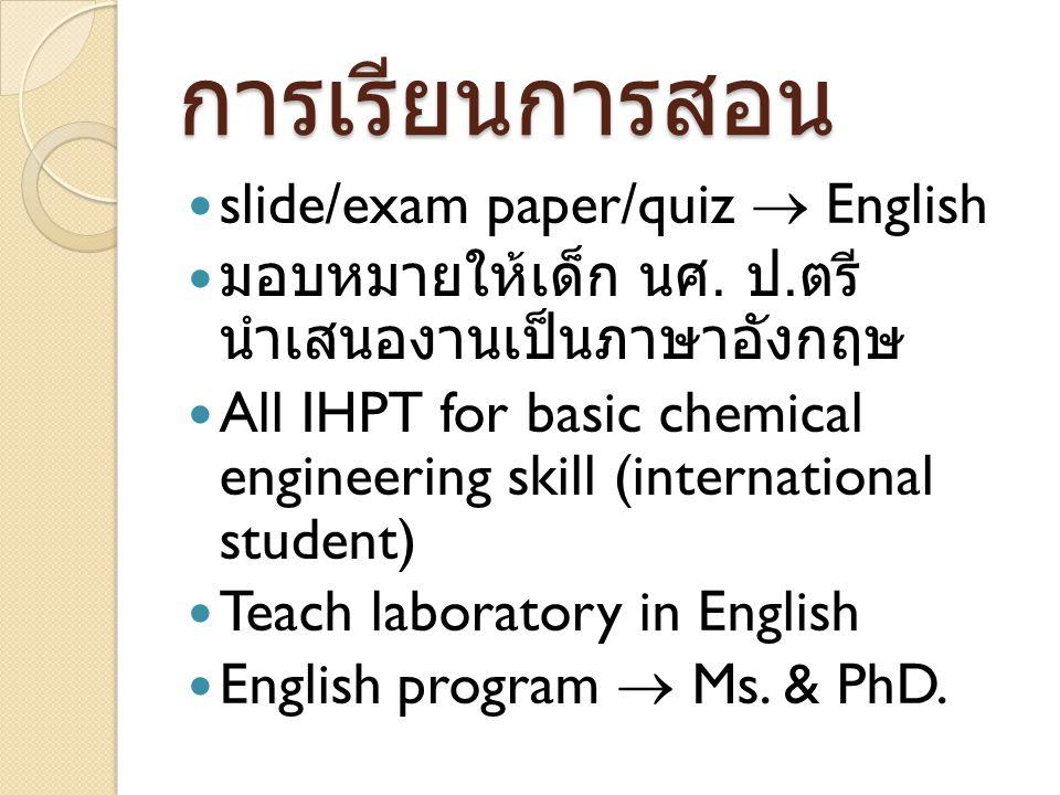 การเรียนการสอน slide/exam paper/quiz  English มอบหมายให้เด็ก นศ. ป. ตรี นำเสนองานเป็นภาษาอังกฤษ All IHPT for basic chemical engineering skill (intern