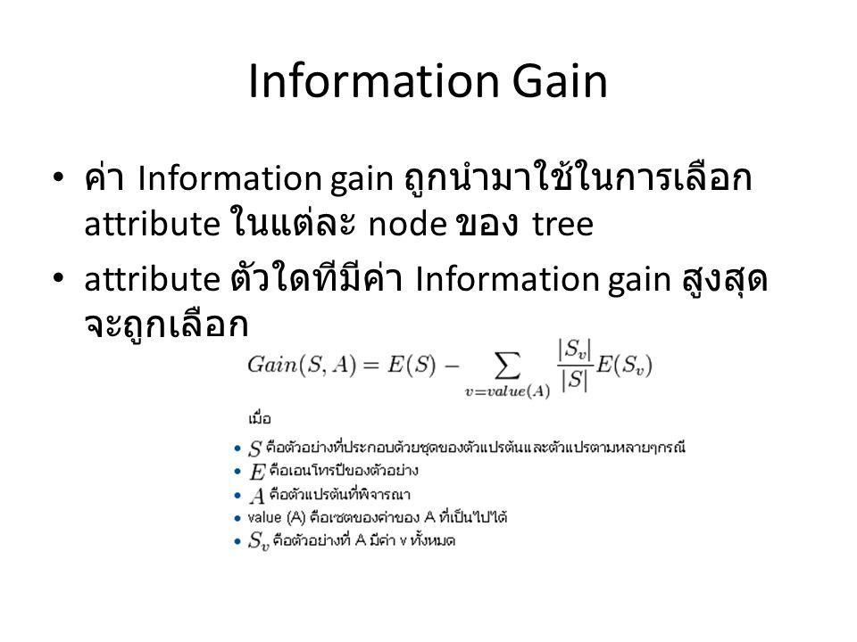 Information Gain ค่า Information gain ถูกนำมาใช้ในการเลือก attribute ในแต่ละ node ของ tree attribute ตัวใดทีมีค่า Information gain สูงสุด จะถูกเลือก