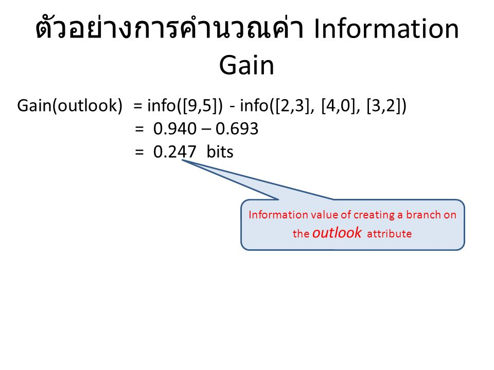 ตัวอย่างการคำนวณค่า Information Gain Gain(outlook) = info([9,5]) - info([2,3], [4,0], [3,2]) = 0.940 – 0.693 = 0.247 bits Information value of creatin