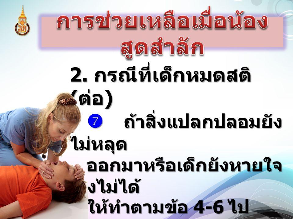 2. กรณีที่เด็กหมดสติ ( ต่อ )  ถ้าสิ่งแปลกปลอมยัง ไม่หลุด ออกมาหรือเด็กยังหายใจ เองไม่ได้ ให้ทำตามข้อ 4-6 ไป เรื่อยๆ จนกว่า จะถึงโรงพยาบาล