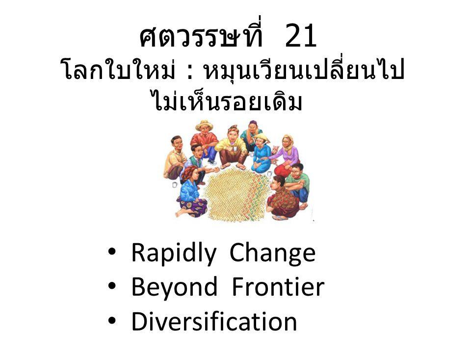 ศตวรรษที่ 21 โลกใบใหม่ : หมุนเวียนเปลี่ยนไป ไม่เห็นรอยเดิม Rapidly Change Beyond Frontier Diversification