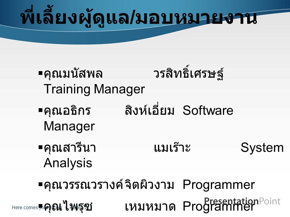 Here comes your footer  Page 22 พี่เลี้ยงผู้ดูแล / มอบหมายงาน  คุณมนัสพลวรสิทธิ์เศรษฐ์ Training Manager  คุณอธิกรสิงห์เอี่ยม Software Manager  คุณ