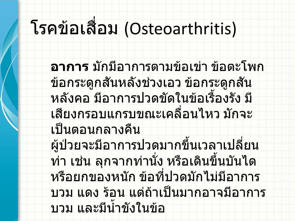 โรคข้อเสื่อม (Osteoarthritis) อาการ มักมีอาการตามข้อเข่า ข้อตะโพก ข้อกระดูกสันหลังช่วงเอว ข้อกระดูกสัน หลังคอ มีอาการปวดขัดในข้อเรื้องรัง มี เสียงกรอบแกรบขณะเคลื่อนไหว มักจะ เป็นตอนกลางคืน ผู้ป่วยจะมีอาการปวดมากขึ้นเวลาเปลี่ยน ท่า เช่น ลุกจากท่านั่ง หรือเดินขึ้นบันได หรือยกของหนัก ข้อที่ปวดมักไม่มีอาการ บวม แดง ร้อน แต่ถ้าเป็นมากอาจมีอาการ บวม และมีน้ำขังในข้อ