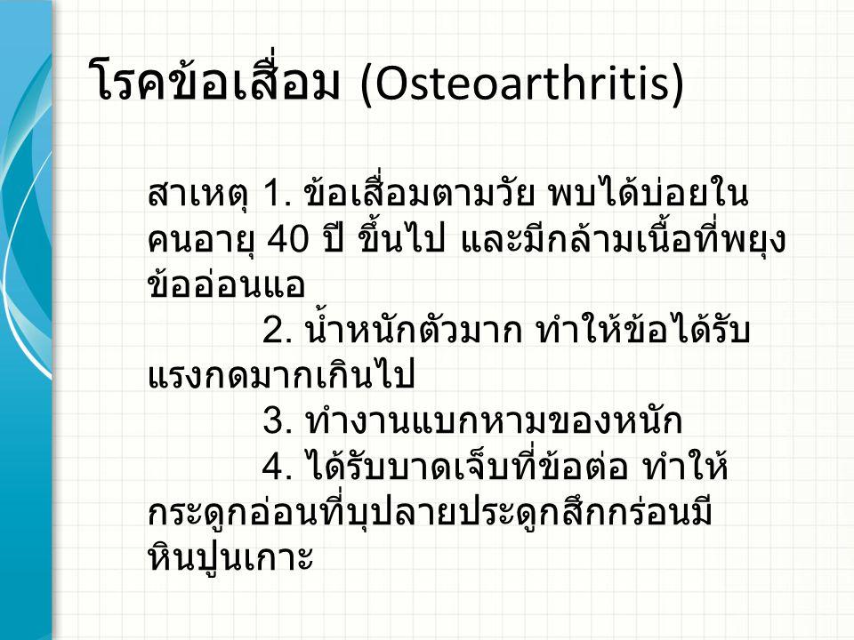 โรคข้อเสื่อม (Osteoarthritis) สาเหตุ 1. ข้อเสื่อมตามวัย พบได้บ่อยใน คนอายุ 40 ปี ขึ้นไป และมีกล้ามเนื้อที่พยุง ข้ออ่อนแอ 2. น้ำหนักตัวมาก ทำให้ข้อได้ร