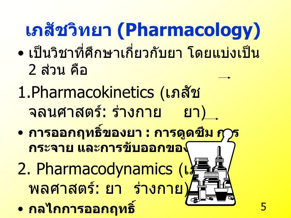 5 เภสัชวิทยา (Pharmacology) เป็นวิชาที่ศึกษาเกี่ยวกับยา โดยแบ่งเป็น 2 ส่วน คือ 1.Pharmacokinetics ( เภสัช จลนศาสตร์ : ร่างกาย ยา ) การออกฤทธิ์ของยา : การดูดซึม การ กระจาย และการขับออกของยา 2.