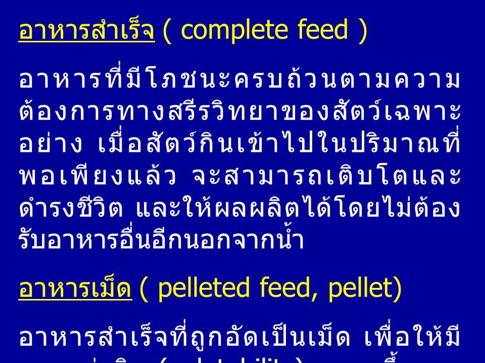 อาหารสำเร็จ ( complete feed ) อาหารที่มีโภชนะครบถ้วนตามความ ต้องการทางสรีรวิทยาของสัตว์เฉพาะ อย่าง เมื่อสัตว์กินเข้าไปในปริมาณที่ พอเพียงแล้ว จะสามารถ
