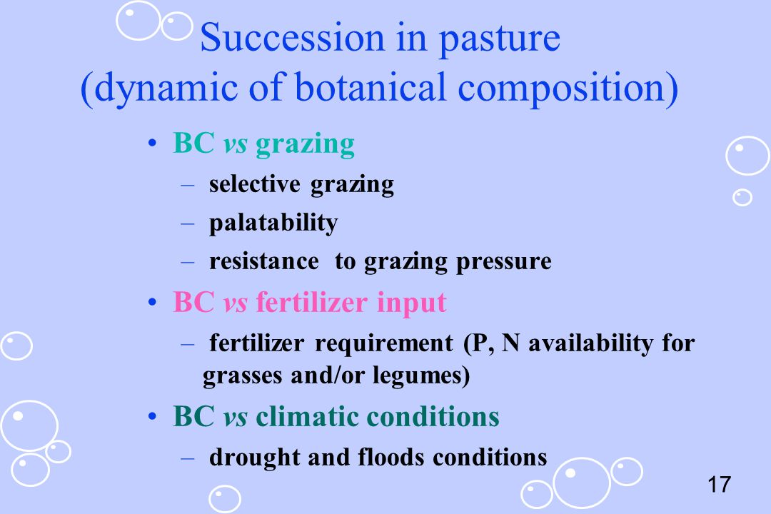 17 Succession in pasture (dynamic of botanical composition) BC vs grazing – selective grazing – palatability – resistance to grazing pressure BC vs fe
