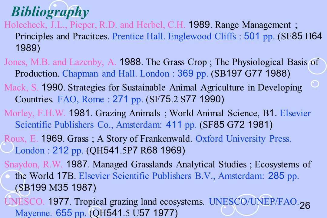 26 Holecheck, J.L., Pieper, R.D. and Herbel, C.H. 1989. Range Management ; Principles and Pracitces. Prentice Hall. Englewood Cliffs : 501 pp. (SF85 H