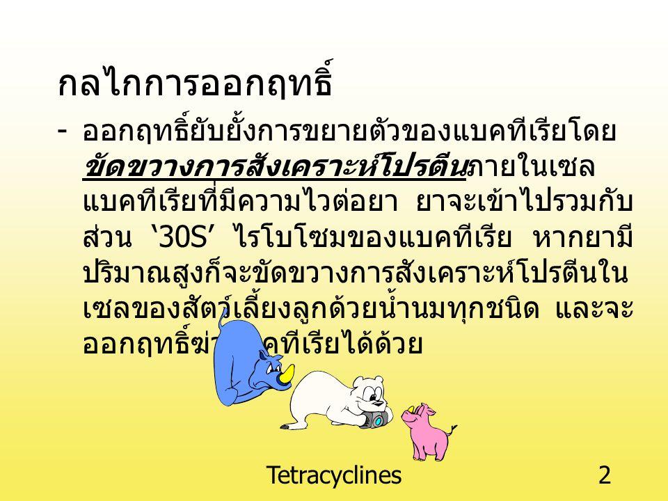 Tetracyclines2 กลไกการออกฤทธิ์ - ออกฤทธิ์ยับยั้งการขยายตัวของแบคทีเรียโดย ขัดขวางการสังเคราะห์โปรตีนภายในเซล แบคทีเรียที่มีความไวต่อยา ยาจะเข้าไปรวมกับ ส่วน '30S' ไรโบโซมของแบคทีเรีย หากยามี ปริมาณสูงก็จะขัดขวางการสังเคราะห์โปรตีนใน เซลของสัตว์เลี้ยงลูกด้วยน้ำนมทุกชนิด และจะ ออกฤทธิ์ฆ่าแบคทีเรียได้ด้วย