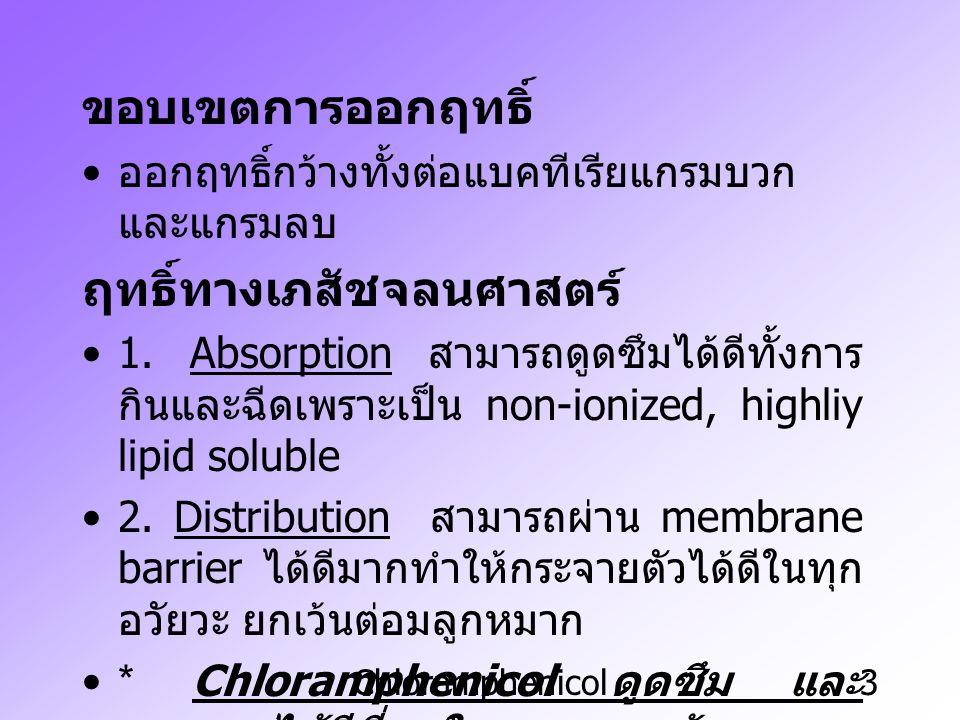 Chloramphenicol4 * สามารถผ่าน blood brain barrier ได้และ ผ่าน placental barrier ได้ Metabolism & Excretion ยาจะถูกขับออก ทางไต ฤทธิ์ที่ไม่พึงประสงค์ ความเป็นพิษโดยเฉพาะในคน อาจทำให้ถึง ตายได้ คือ ทำให้เกิด Grey syndrome ในทารก แรกคลอด เพราะว่าระบบไหลเวียนของ โลหิตล้มเหลว กดการทำงานของไขกระดูก ทำให้เกิดโลหิต จาง โดยเฉพาะคนและแมว ( แม้จะให้ยา dose ต่ำและเป็นการเปลี่ยนแปลงอย่างถาวร