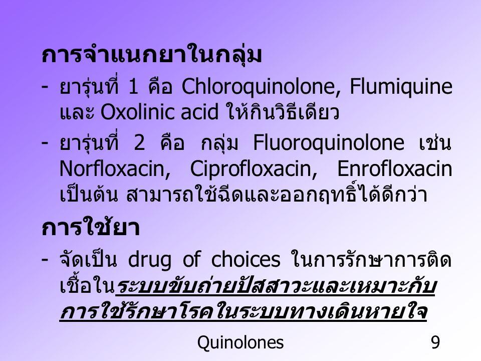Quinolones10 Ciprofloxacin ยาสามารถออกฤทธิ์กว้างทั้งแบคทีเรียแกรม บวก แกรมลบ เชื้อ ไมโคพลาสมา เชื้อคลาไมเดีย และเชื้อริคเกท เซีย - ยาถูกดูดซึมและกระจายตัวได้ดีมากและขับออก ทางไต - เหมาะสมที่จะใช้รักษาการติดเชื้อที่ผิวหนัง โดยเฉพาะในสัตว์เลี้ยง รวมทั้งการติดเชื้อใน ระบบขับถ่ายปัสสาวะและระบบสืบพันธุ์ Norfloxacin - การออกฤทธิ์คล้ายคลึงกับ ciprofloxacin