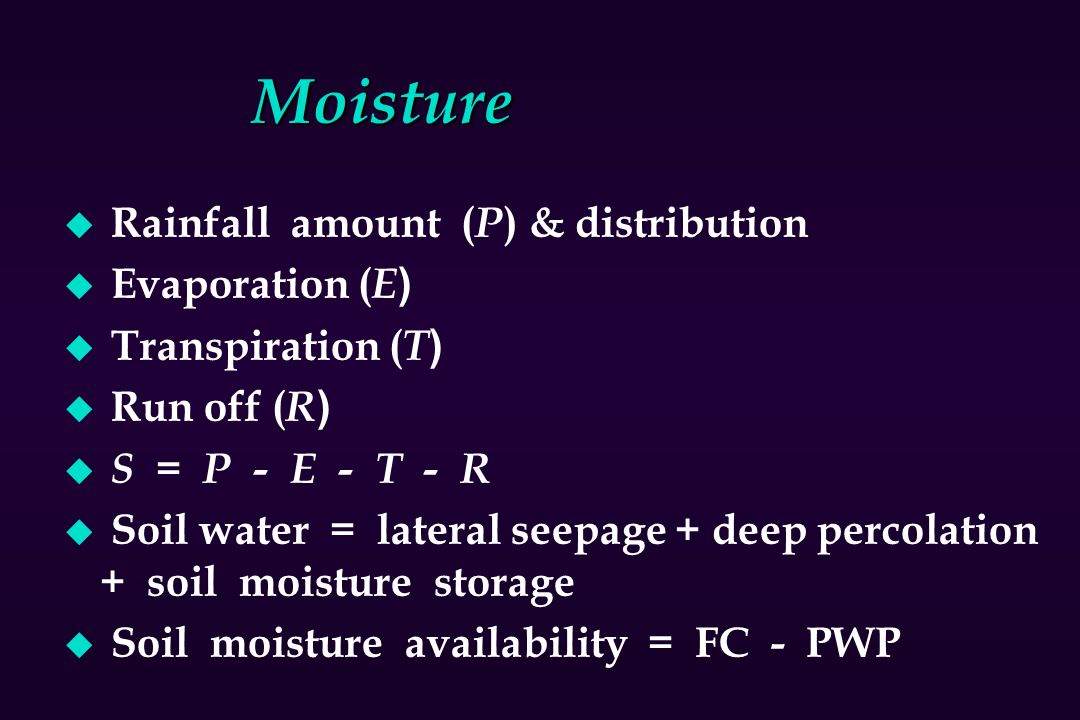 Moisture u Rainfall amount ( P ) & distribution u Evaporation ( E ) u Transpiration ( T ) u Run off ( R ) u S = P - E - T - R u Soil water = lateral s