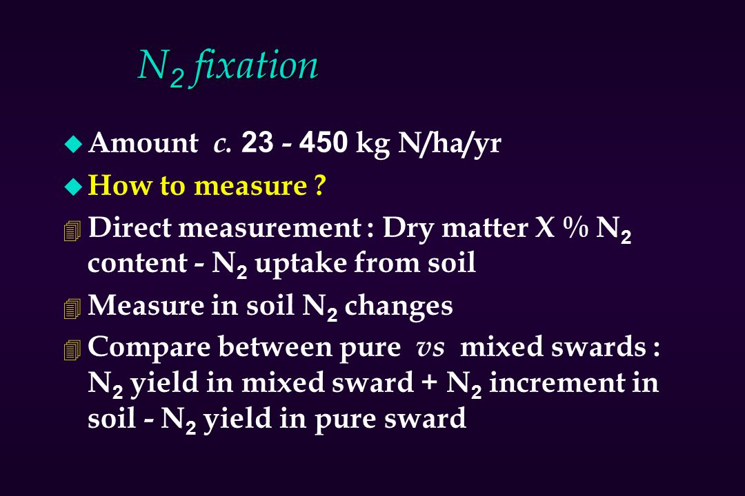 N 2 fixation u Amount c. 23 - 450 kg N/ha/yr u How to measure ? 4 Direct measurement : Dry matter X % N 2 content - N 2 uptake from soil 4 Measure in
