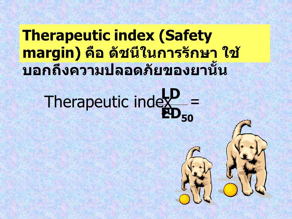 Therapeutic index (Safety margin) คือ ดัชนีในการรักษา ใช้ บอกถึงความปลอดภัยของยานั้น Therapeutic index = ED 50 LD 50