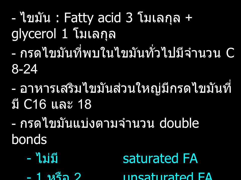 - ไขมัน : Fatty acid 3 โมเลกุล + glycerol 1 โมเลกุล - กรดไขมันที่พบในไขมันทั่วไปมีจำนวน C 8-24 - อาหารเสริมไขมันส่วนใหญ่มีกรดไขมันที่ มี C16 และ 18 -