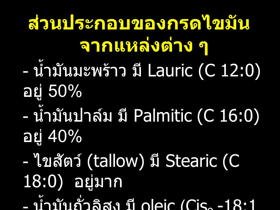 ส่วนประกอบของกรดไขมัน จากแหล่งต่าง ๆ - น้ำมันมะพร้าว มี Lauric (C 12:0) อยู่ 50% - น้ำมันปาล์ม มี Palmitic (C 16:0) อยู่ 40% - ไขสัตว์ (tallow) มี Ste