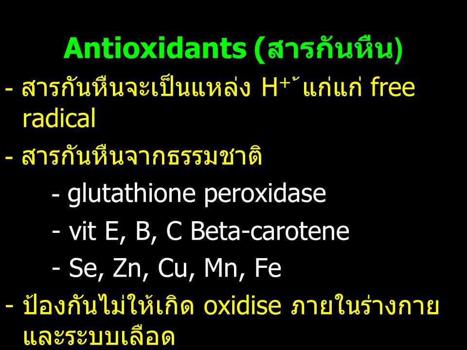 Antioxidants ( สารกันหืน ) - สารกันหืนจะเป็นแหล่ง H + ้แก่แก่ free radical - สารกันหืนจากธรรมชาติ - glutathione peroxidase - vit E, B, C Beta-carotene