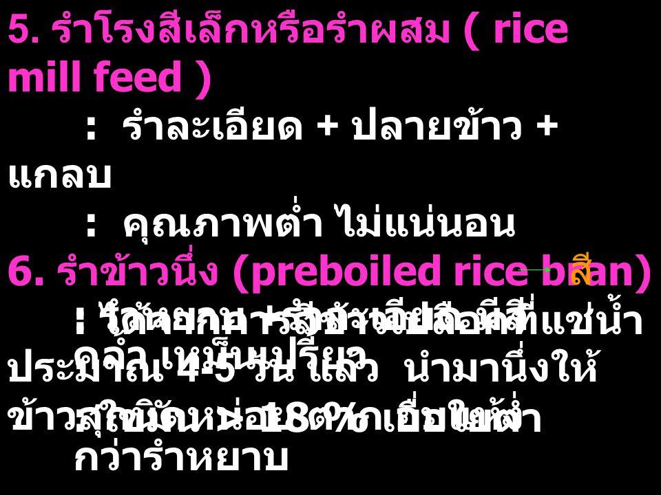 5. รำโรงสีเล็กหรือรำผสม ( rice mill feed ) : รำละเอียด + ปลายข้าว + แกลบ : คุณภาพต่ำ ไม่แน่นอน 6. รำข้าวนึ่ง (preboiled rice bran) : ได้จากการสีข้าวเป