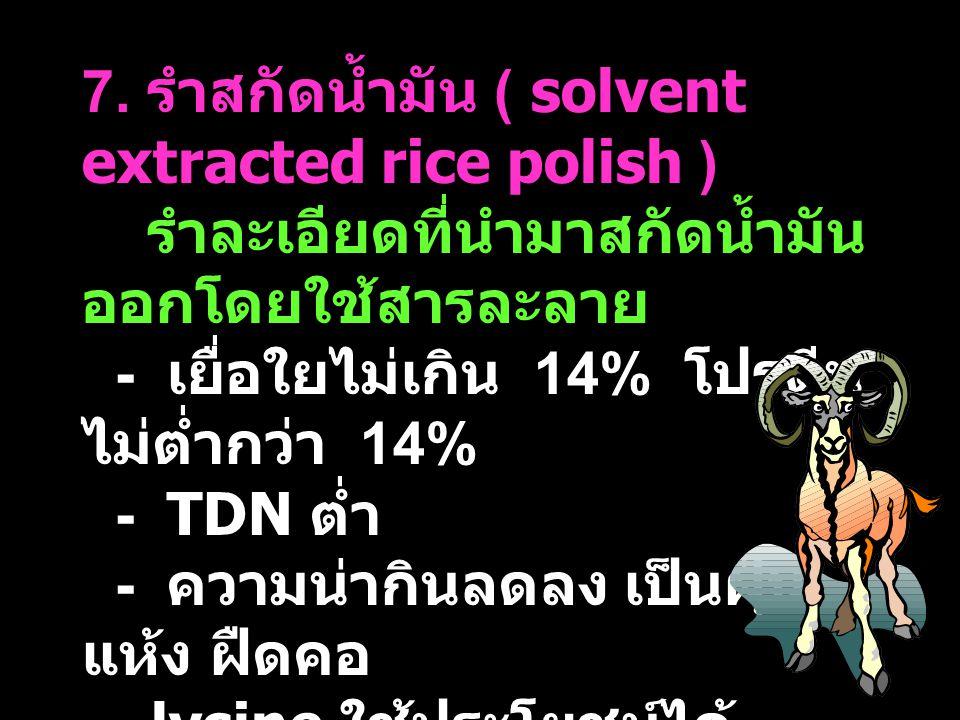 7. รำสกัดน้ำมัน ( solvent extracted rice polish ) รำละเอียดที่นำมาสกัดน้ำมัน ออกโดยใช้สารละลาย - เยื่อใยไม่เกิน 14% โปรตีน ไม่ต่ำกว่า 14% - TDN ต่ำ -
