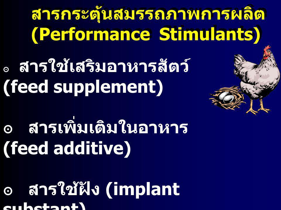 สารกระตุ้นสมรรถภาพการผลิต (Performance Stimulants) สารกระตุ้นสมรรถภาพการผลิต (Performance Stimulants) ๏ สารใช้เสริมอาหารสัตว์ (feed supplement) ๏ สารเ
