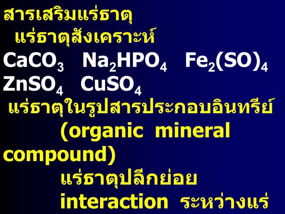 สารเสริมแร่ธาตุ แร่ธาตุสังเคราะห์ CaCO 3 Na 2 HPO 4 Fe 2 (SO) 4 ZnSO 4 CuSO 4 แร่ธาตุในรูปสารประกอบอินทรีย์ (organic mineral compound) แร่ธาตุปลีกย่อย