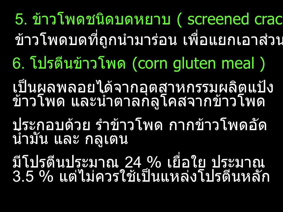 6. โปรตีนข้าวโพด (corn gluten meal ) เป็นผลพลอยได้จากอุตสาหกรรมผลิตแป้ง ข้าวโพด และน้ำตาลกลูโคสจากข้าวโพด ประกอบด้วย รำข้าวโพด กากข้าวโพดอัด น้ำมัน แล