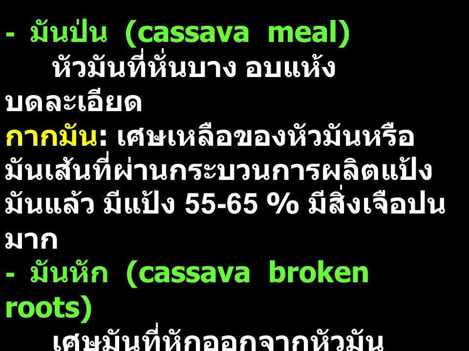 - มันป่น (cassava meal) หัวมันที่หั่นบาง อบแห้ง บดละเอียด กากมัน : เศษเหลือของหัวมันหรือ มันเส้นที่ผ่านกระบวนการผลิตแป้ง มันแล้ว มีแป้ง 55-65 % มีสิ่ง