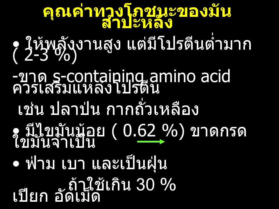คุณค่าทางโภชนะของมัน สำปะหลัง ให้พลังงานสูง แต่มีโปรตีนต่ำมาก ( 2-3 %) - ขาด s-containing amino acid ควรเสริมแหล่งโปรตีน เช่น ปลาป่น กากถั่วเหลือง มีไขมันน้อย ( 0.62 %) ขาดกรด ใขมันจำเป็น ฟ่าม เบา และเป็นฝุ่น ถ้าใช้เกิน 30 % เปียก อัดเม็ด ต้องเสริมวิตามิน แร่ธาตุ ขาดสารสี