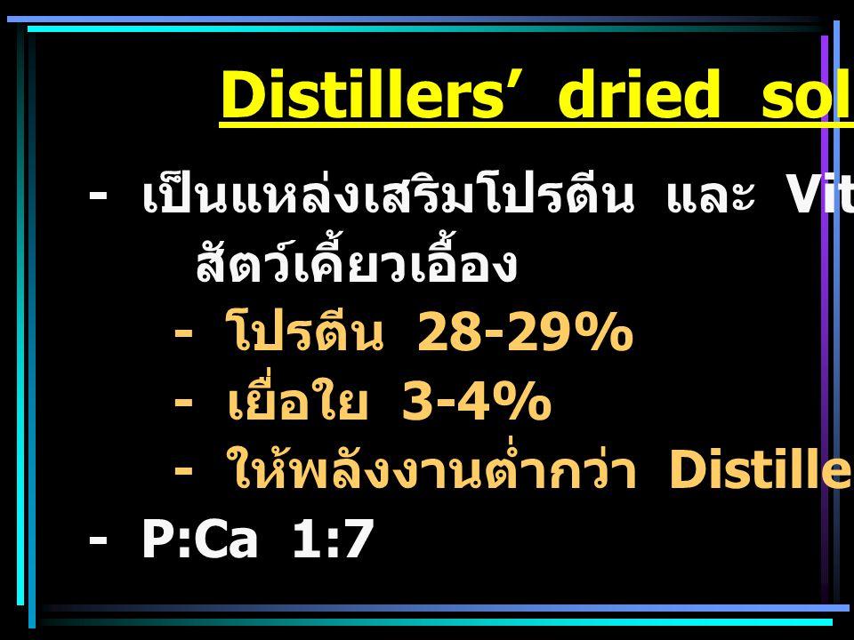 Distillers' dried soluble - เป็นแหล่งเสริมโปรตีน และ Vit B โดยเฉพาะ สัตว์เคี้ยวเอื้อง - โปรตีน 28-29% - เยื่อใย 3-4% - ให้พลังงานต่ำกว่า Distillers' d