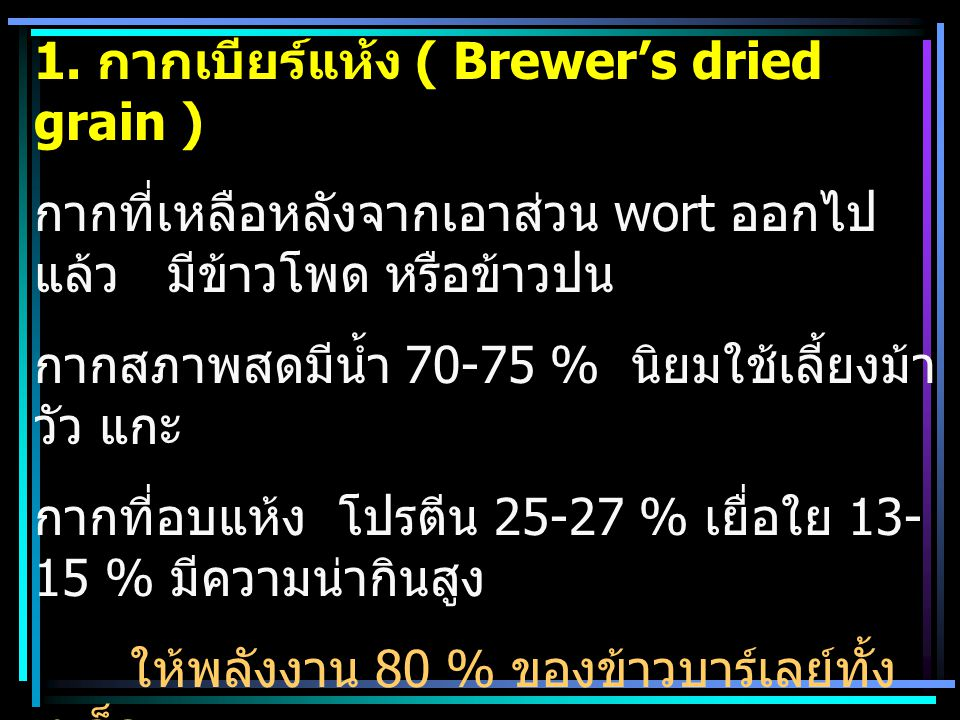 1. กากเบียร์แห้ง ( Brewer's dried grain ) กากที่เหลือหลังจากเอาส่วน wort ออกไป แล้ว มีข้าวโพด หรือข้าวปน กากสภาพสดมีน้ำ 70-75 % นิยมใช้เลี้ยงม้า วัว แ