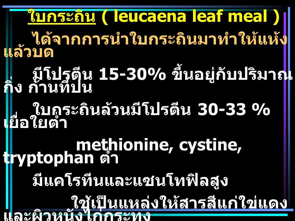 ใบกระถิน ( leucaena leaf meal ) ได้จากการนำใบกระถินมาทำให้แห้ง แล้วบด มีโปรตีน 15-30% ขึ้นอยู่กับปริมาณ กิ่ง ก้านที่ปน ใบกระถินล้วนมีโปรตีน 30-33 % เย