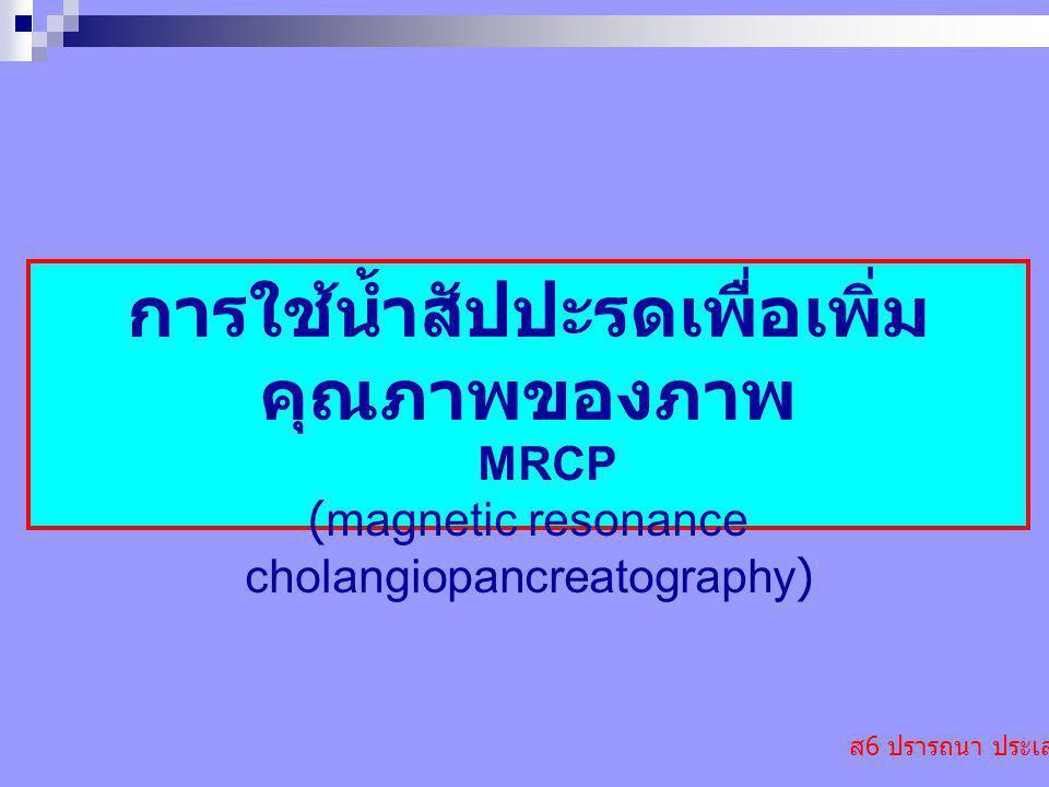 ส 6 ปรารถนา ประเสริฐ การใช้น้ำสัปปะรดเพื่อเพิ่ม คุณภาพของภาพ MRCP (magnetic resonance cholangiopancreatography)