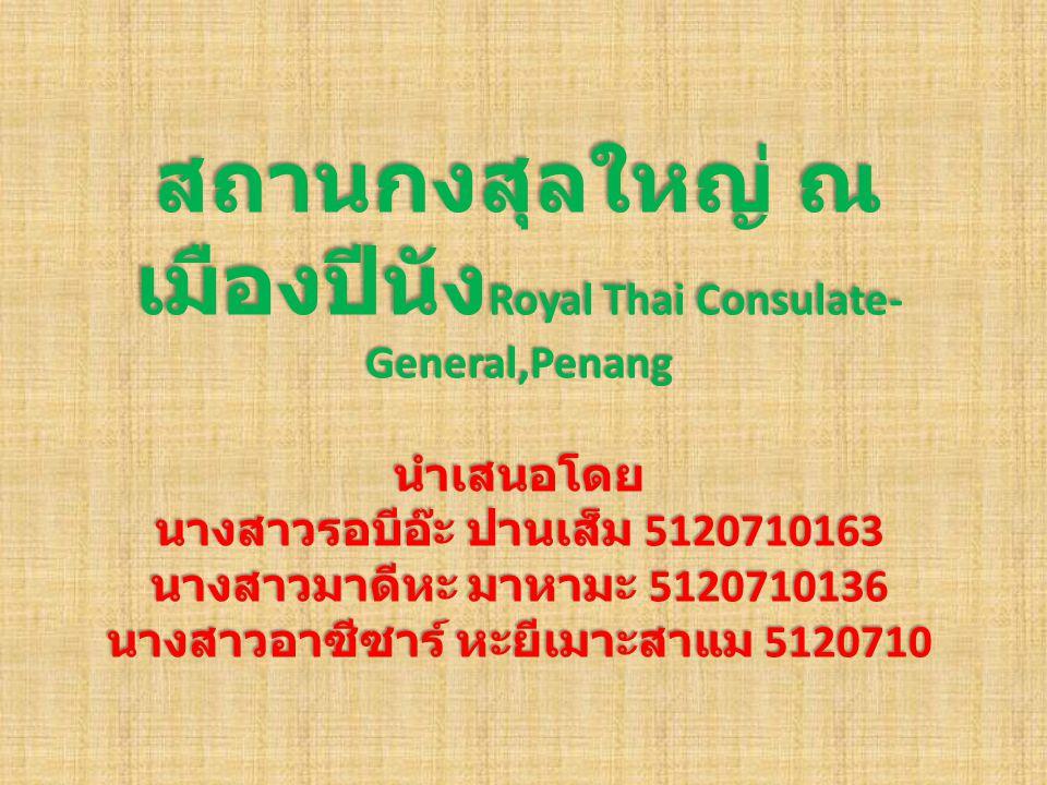 สถานกงสุลใหญ่ ณ เมืองปีนัง Royal Thai Consulate- General,Penang นำเสนอโดย นางสาวรอบีอ๊ะ ปานเส็ม 5120710163 นางสาวมาดีหะ มาหามะ 5120710136 นางสาวอาซีซา