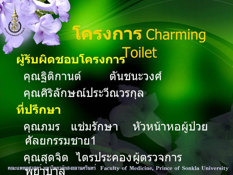 โครงการ Charming Toilet ผู้รับผิดชอบโครงการ คุณฐิติกานต์ตันชนะวงศ์ คุณศิริลักษณ์ประวีณวรกุล ที่ปรึกษา คุณภมร แช่มรักษาหัวหน้าหอผู้ป่วย ศัลยกรรมชาย 1 ค