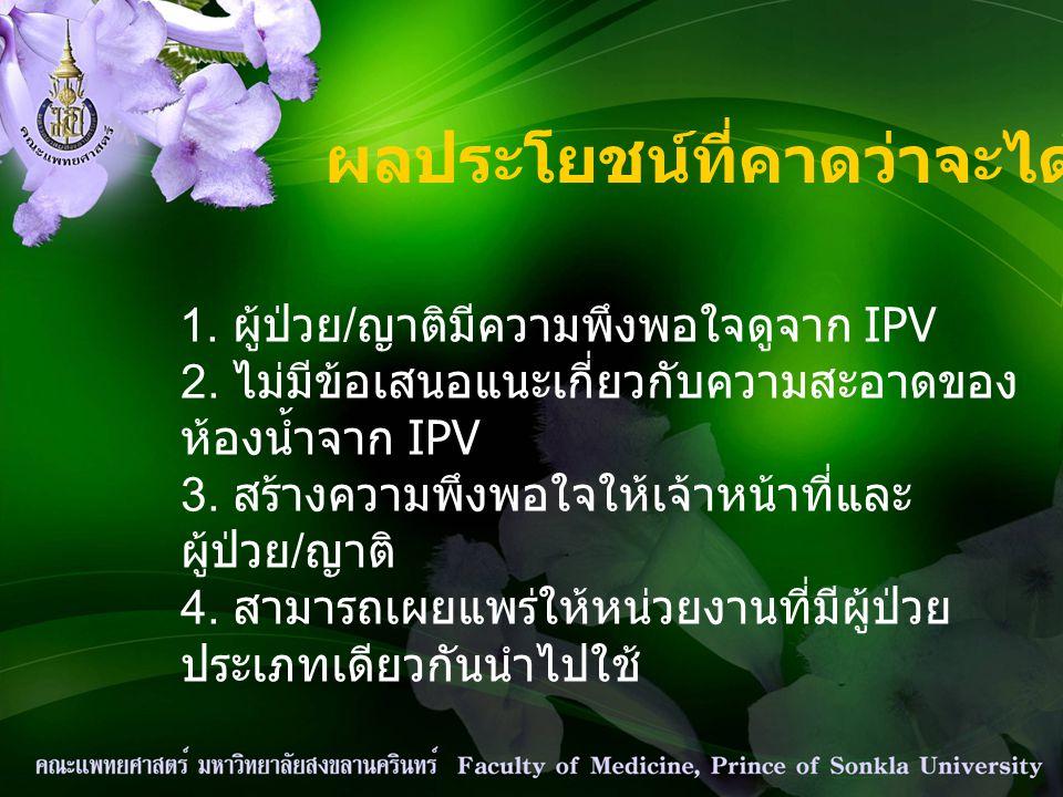 ผลประโยชน์ที่คาดว่าจะได้รับ 1. ผู้ป่วย / ญาติมีความพึงพอใจดูจาก IPV 2. ไม่มีข้อเสนอแนะเกี่ยวกับความสะอาดของ ห้องน้ำจาก IPV 3. สร้างความพึงพอใจให้เจ้าห