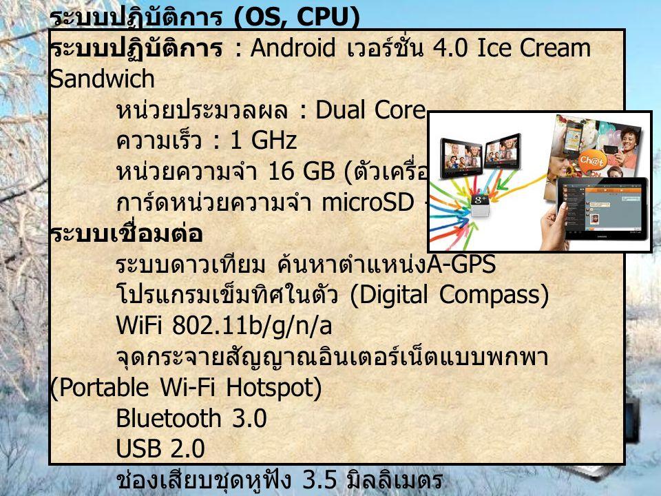 ระบบปฏิบัติการ (OS, CPU) ระบบปฏิบัติการ : Android เวอร์ชั่น 4.0 Ice Cream Sandwich หน่วยประมวลผล : Dual Core ความเร็ว : 1 GHz หน่วยความจำ 16 GB ( ตัวเ