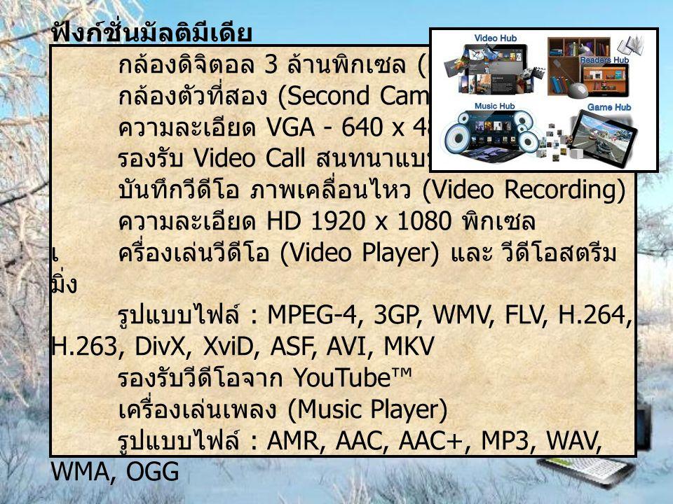ฟังก์ชั่นมัลติมีเดีย กล้องดิจิตอล 3 ล้านพิกเซล (Digital Camera) กล้องตัวที่สอง (Second Camera) ความละเอียด VGA - 640 x 480 รองรับ Video Call สนทนาแบบเ