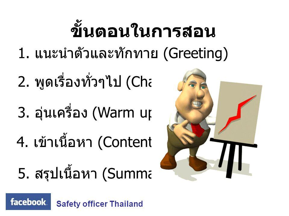 ขั้นตอนในการสอน 2. พูดเรื่องทั่วๆไป (Chatting) 3. อุ่นเครื่อง (Warm up) 4. เข้าเนื้อหา (Content) 5. สรุปเนื้อหา (Summarize) 1. แนะนำตัวและทักทาย (Gree