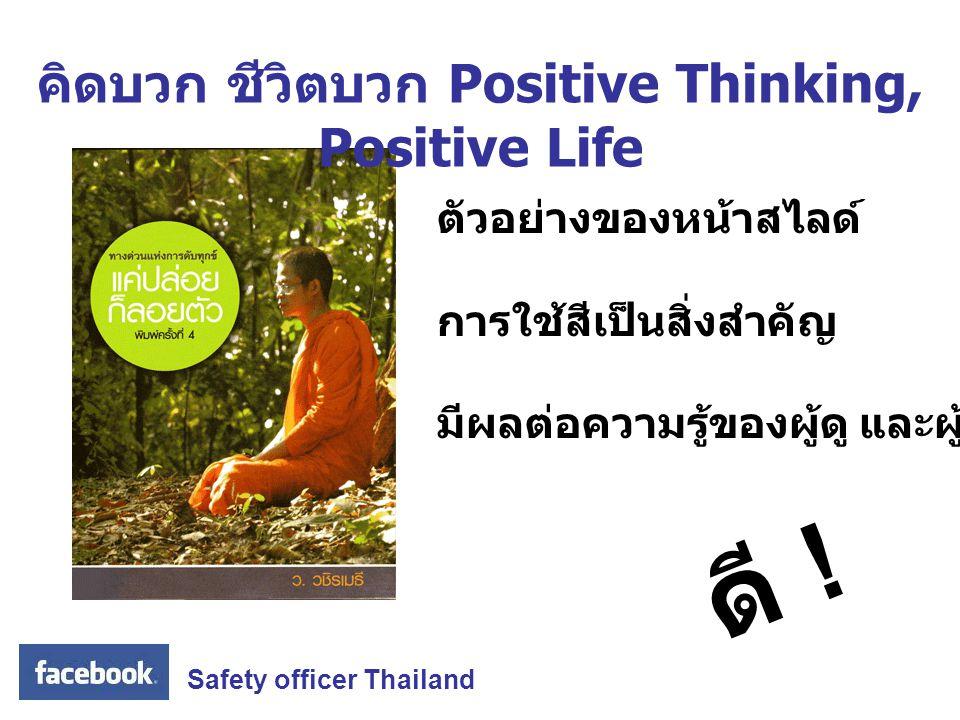 Safety officer Thailand ดี ! ตัวอย่างของหน้าสไลด์ การใช้สีเป็นสิ่งสำคัญ มีผลต่อความรู้ของผู้ดู และผู้อ่าน คิดบวก ชีวิตบวก Positive Thinking, Positive