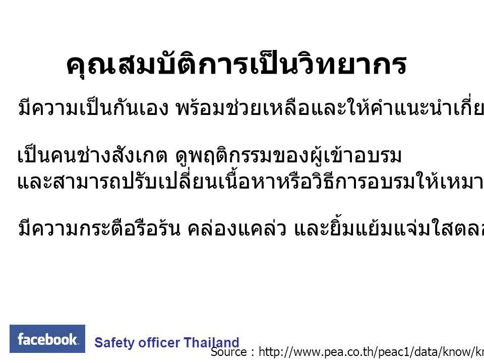 Safety officer Thailand คุณสมบัติการเป็นวิทยากร มีความเป็นกันเอง พร้อมช่วยเหลือและให้คำแนะนำเกี่ยวกับเรื่องที่อบรม เป็นคนช่างสังเกต ดูพฤติกรรมของผู้เข้าอบรม และสามารถปรับเปลี่ยนเนื้อหาหรือวิธีการอบรมให้เหมาะสมกับสถานการณ์ได้ มีความกระตือรือร้น คล่องแคล่ว และยิ้มแย้มแจ่มใสตลอดเวลา Source : http://www.pea.co.th/peac1/data/know/know5.htm